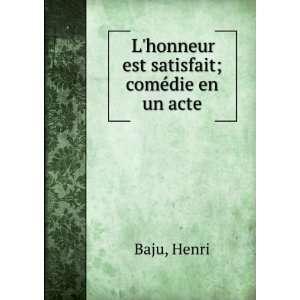 honneur est satisfait; comédie en un acte: Henri Baju: