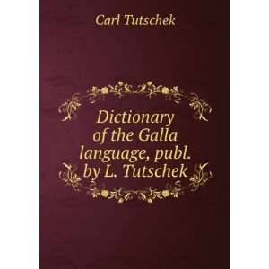 Dictionary of the Galla language, publ. by L. Tutschek: Carl Tutschek
