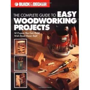The Complete Guide to Easy Woodworking Projects (Black & Decker